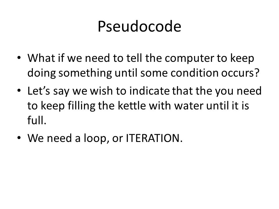 Pseudocode What if we need to tell the computer to keep doing something until some condition occurs? Let's say we wish to indicate that the you need t