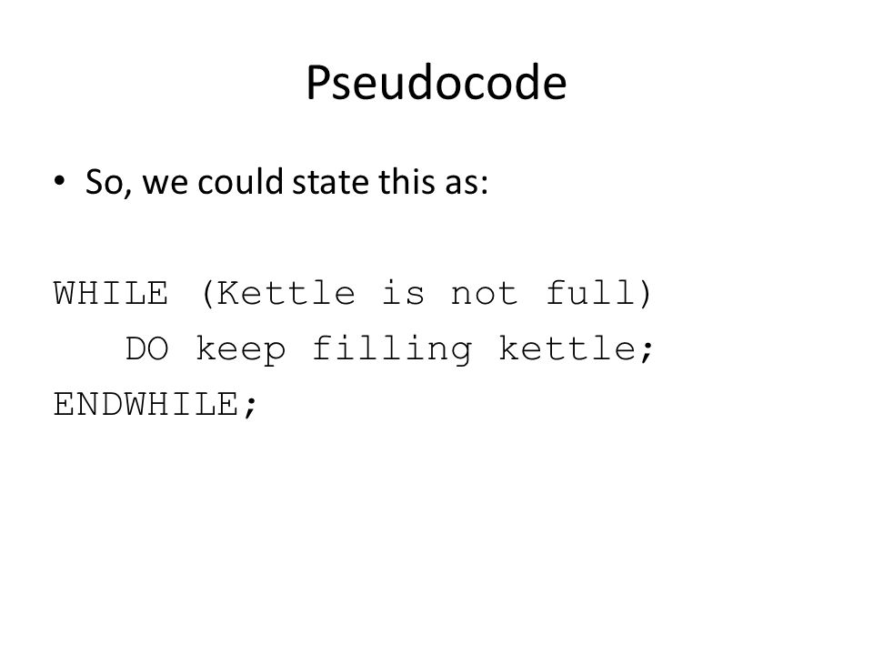 Pseudocode So, we could state this as: WHILE (Kettle is not full) DO keep filling kettle; ENDWHILE;