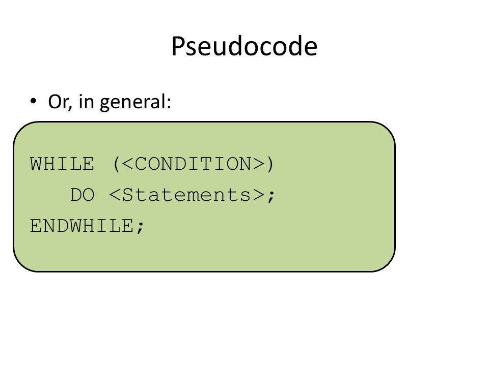 Pseudocode Or, in general: WHILE ( ) DO ; ENDWHILE;