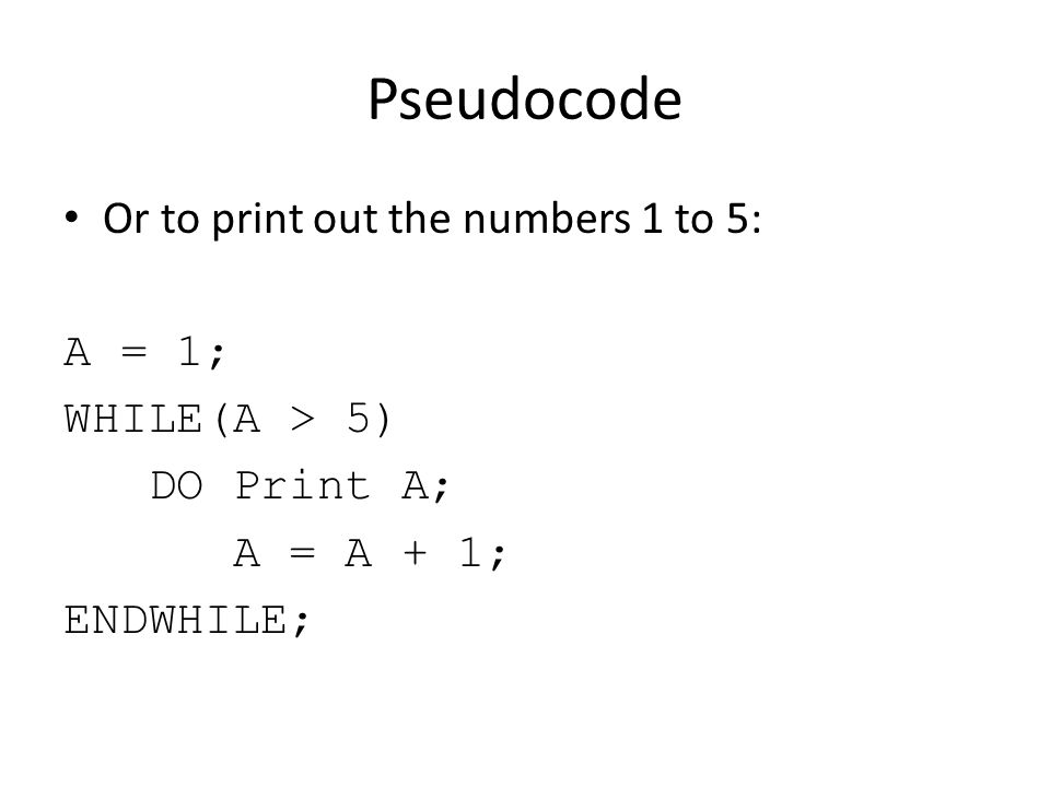 Pseudocode Or to print out the numbers 1 to 5: A = 1; WHILE(A > 5) DO Print A; A = A + 1; ENDWHILE;
