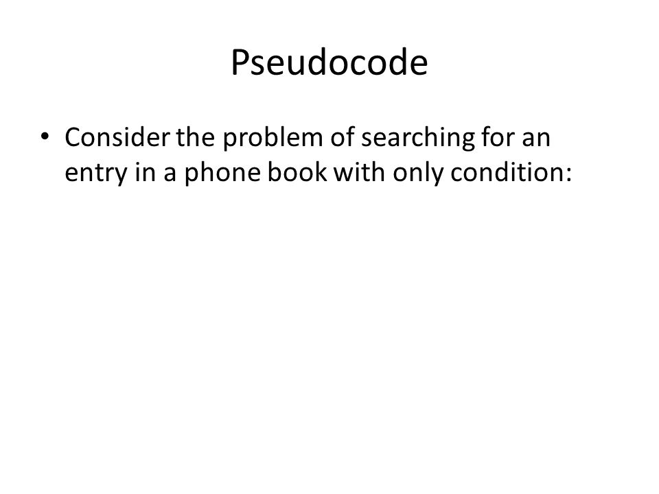 Pseudocode Consider the problem of searching for an entry in a phone book with only condition: