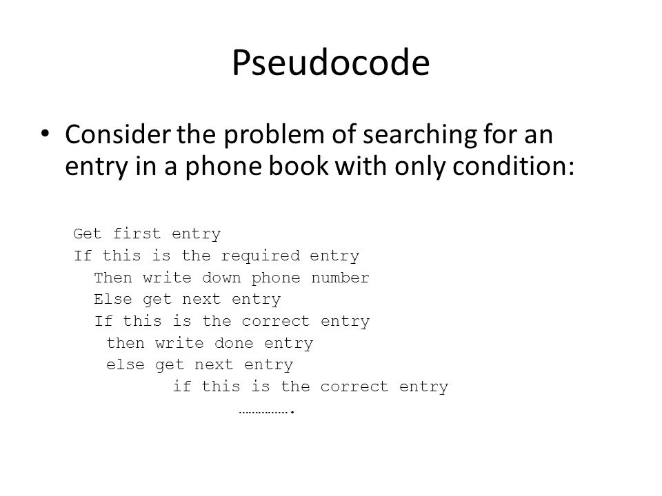 Pseudocode Consider the problem of searching for an entry in a phone book with only condition: Get first entry If this is the required entry Then writ