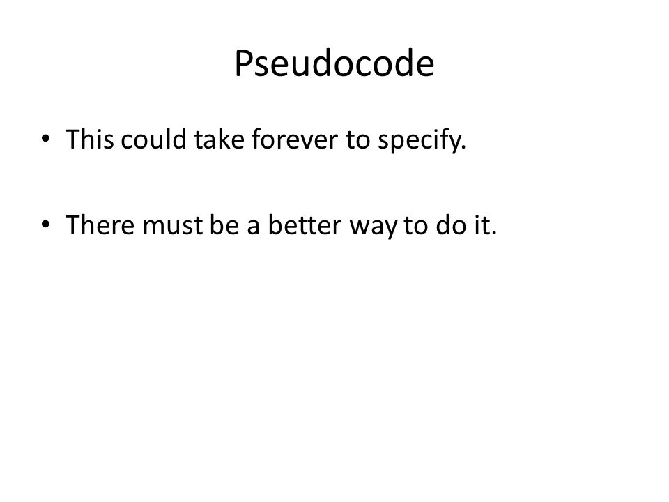 Pseudocode This could take forever to specify. There must be a better way to do it.