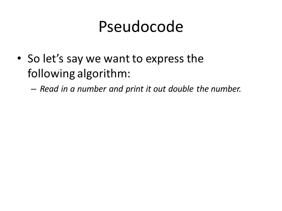 Pseudocode So let's say we want to express the following algorithm: – Read in a number and print it out double the number.