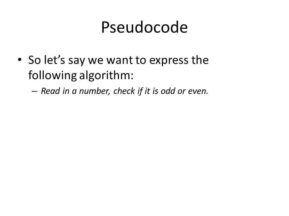 Pseudocode So let's say we want to express the following algorithm: – Read in a number, check if it is odd or even.