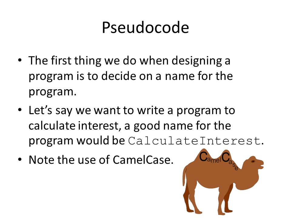 Pseudocode The first thing we do when designing a program is to decide on a name for the program. Let's say we want to write a program to calculate in