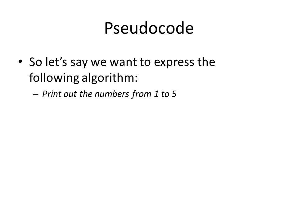 Pseudocode So let's say we want to express the following algorithm: – Print out the numbers from 1 to 5