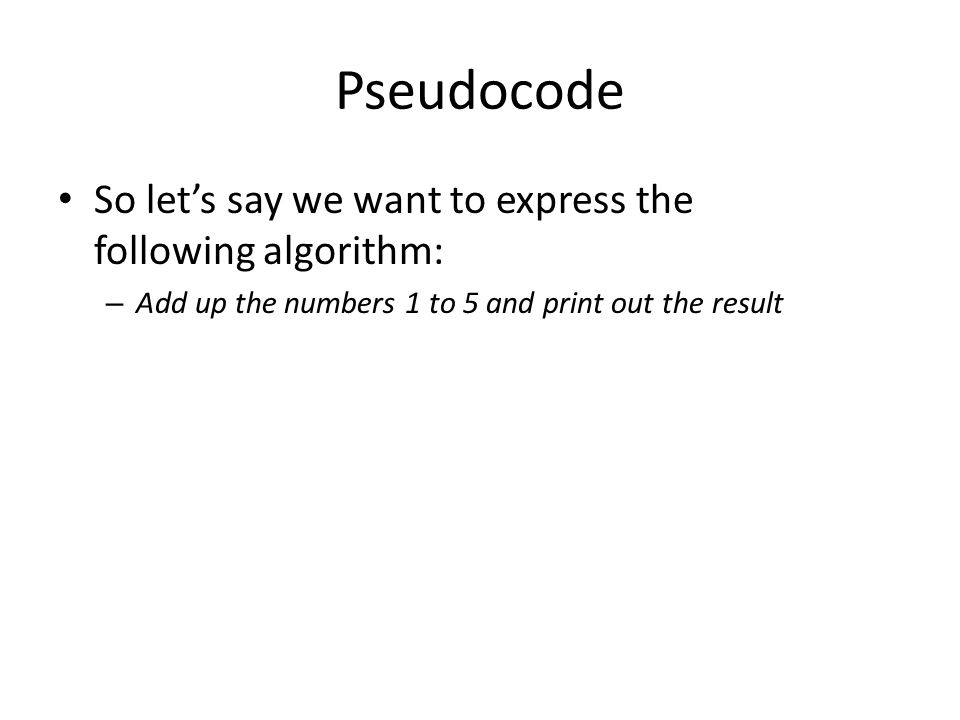 Pseudocode So let's say we want to express the following algorithm: – Add up the numbers 1 to 5 and print out the result