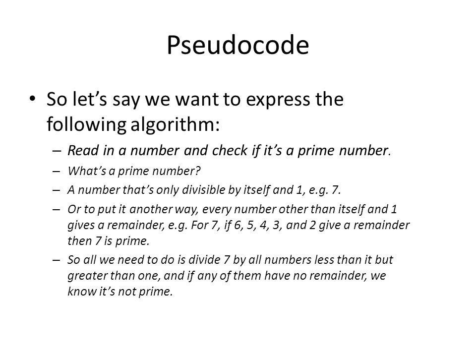 Pseudocode So let's say we want to express the following algorithm: – Read in a number and check if it's a prime number. – What's a prime number? – A