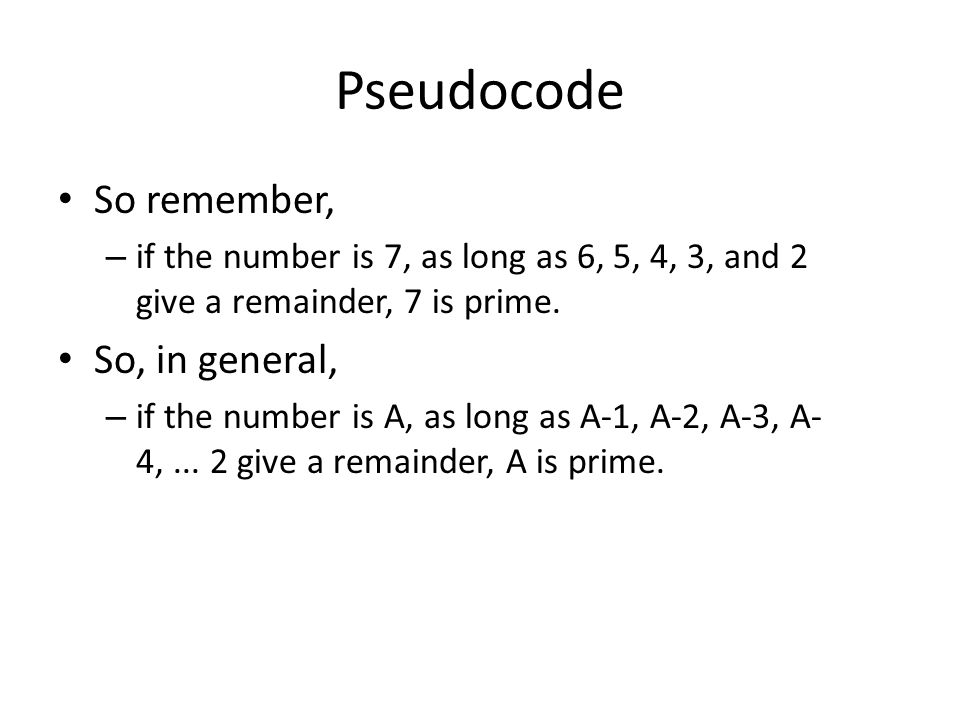 Pseudocode So remember, – if the number is 7, as long as 6, 5, 4, 3, and 2 give a remainder, 7 is prime. So, in general, – if the number is A, as long