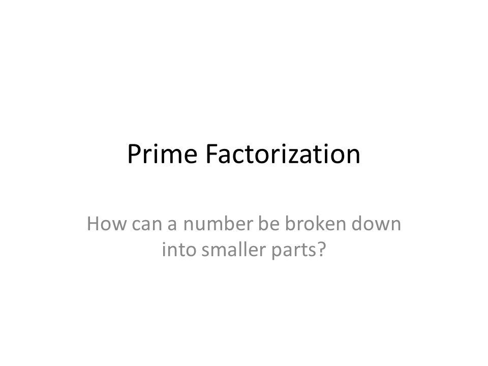 Prime Factorization How can a number be broken down into smaller parts