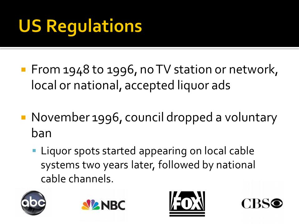  From 1948 to 1996, no TV station or network, local or national, accepted liquor ads  November 1996, council dropped a voluntary ban  Liquor spots started appearing on local cable systems two years later, followed by national cable channels.