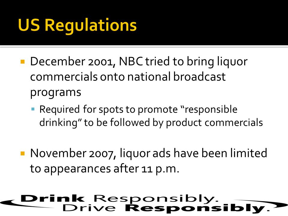 December 2001, NBC tried to bring liquor commercials onto national broadcast programs  Required for spots to promote responsible drinking to be followed by product commercials  November 2007, liquor ads have been limited to appearances after 11 p.m.