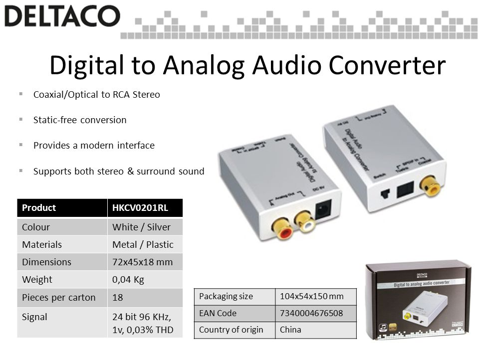 Digital to Analog Audio Converter  Coaxial/Optical to RCA Stereo  Static-free conversion  Provides a modern interface  Supports both stereo & surround sound ProductHKCV0201RL ColourWhite / Silver MaterialsMetal / Plastic Dimensions72x45x18 mm Weight0,04 Kg Pieces per carton18 Signal24 bit 96 KHz, 1v, 0,03% THD Packaging size104x54x150 mm EAN Code7340004676508 Country of originChina
