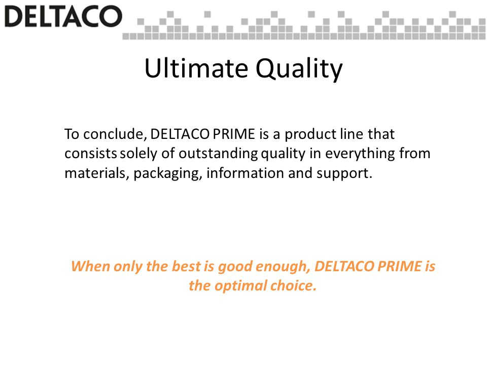 To conclude, DELTACO PRIME is a product line that consists solely of outstanding quality in everything from materials, packaging, information and support.