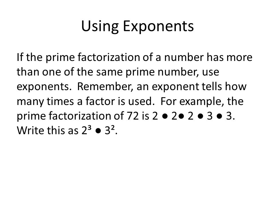 Using Exponents If the prime factorization of a number has more than one of the same prime number, use exponents.