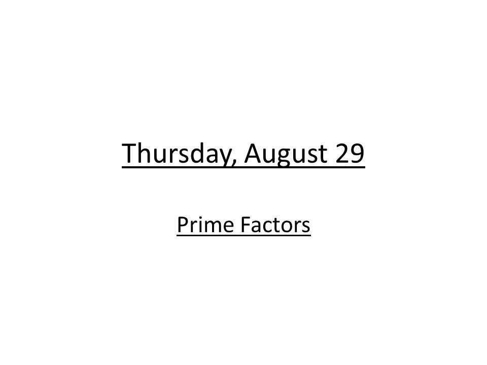 Thursday, August 29 Prime Factors