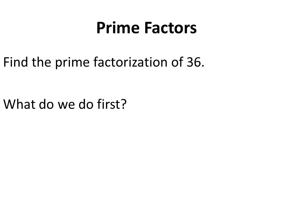 Prime Factors Find the prime factorization of 36. What do we do first?