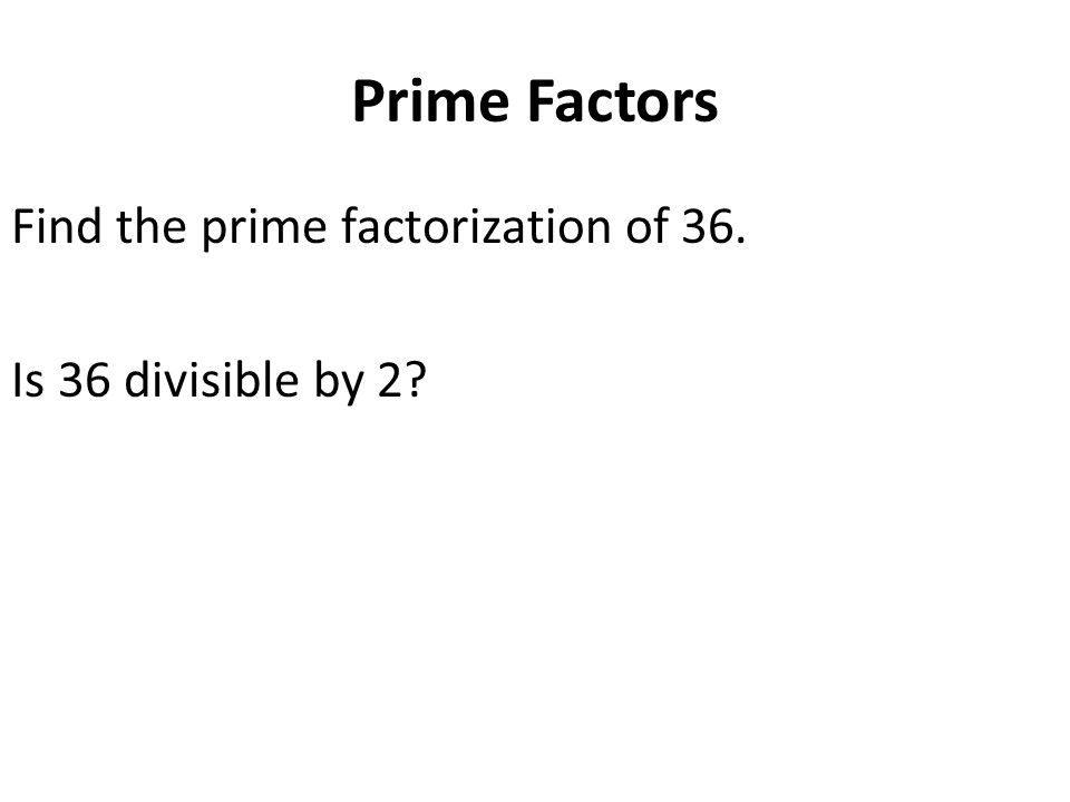 Prime Factors Find the prime factorization of 36. Is 36 divisible by 2?