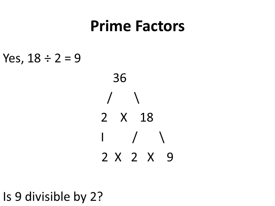 Prime Factors Yes, 18 ÷ 2 = 9 36 / \ 2 X 18 I / \ 2 X 2 X 9 Is 9 divisible by 2?