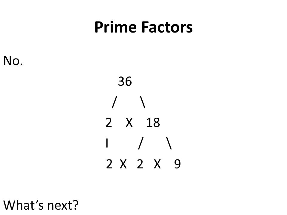 Prime Factors No. 36 / \ 2 X 18 I / \ 2 X 2 X 9 What's next?
