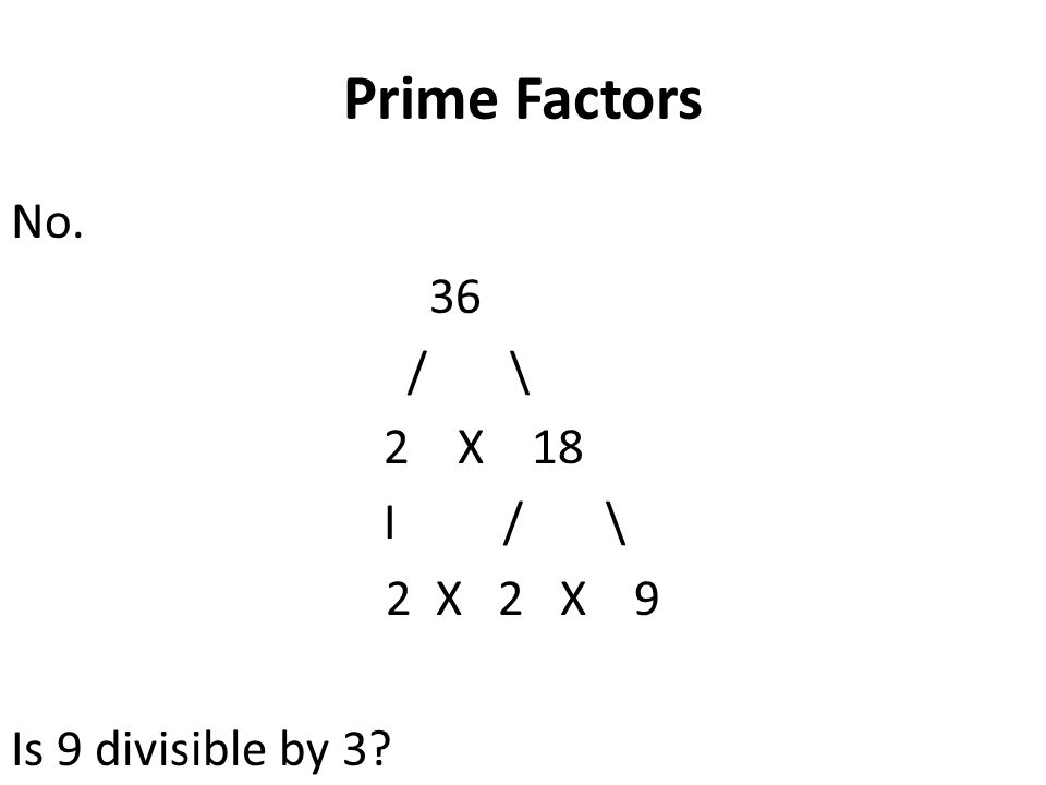 Prime Factors No. 36 / \ 2 X 18 I / \ 2 X 2 X 9 Is 9 divisible by 3?