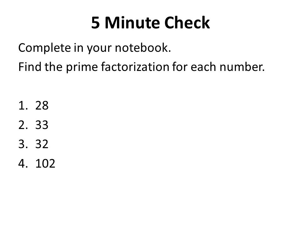 5 Minute Check Complete in your notebook. Find the prime factorization for each number. 1.28 2.33 3.32 4.102