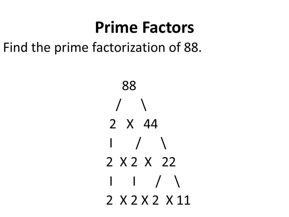 Prime Factors Find the prime factorization of 88. 88 / \ 2 X 44 I / \ 2 X 2 X 22 I I / \ 2 X 2 X 2 X 11