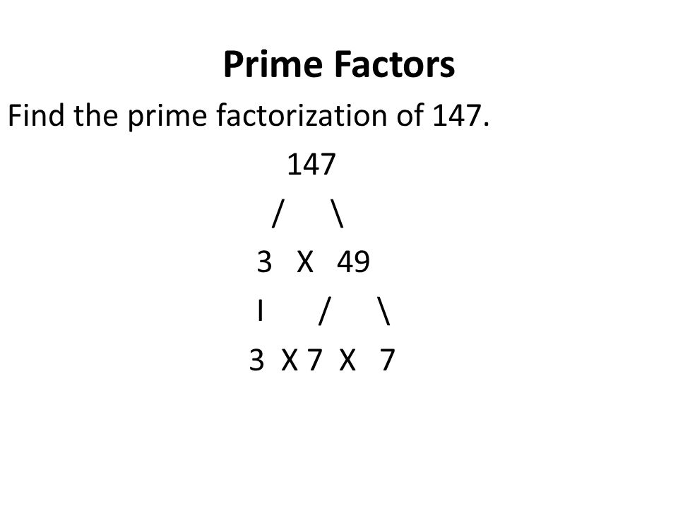 Prime Factors Find the prime factorization of 147. 147 / \ 3 X 49 I / \ 3 X 7 X 7