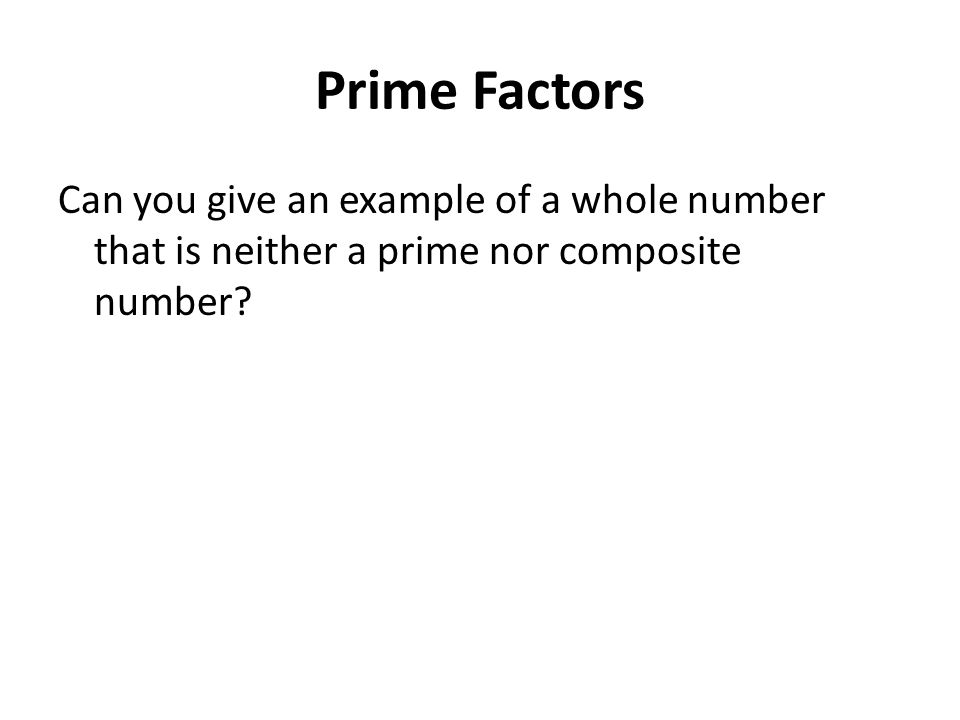 Prime Factors Can you give an example of a whole number that is neither a prime nor composite number?