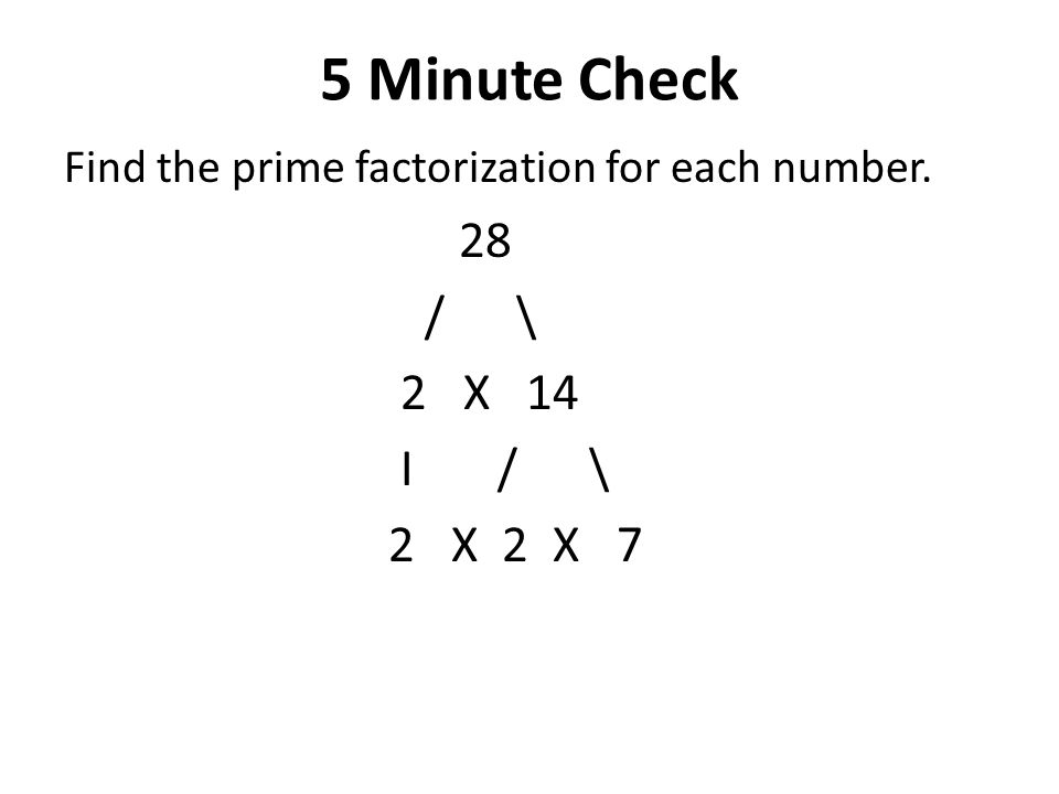 5 Minute Check Find the prime factorization for each number. 28 / \ 2 X 14 I / \ 2 X 2 X 7