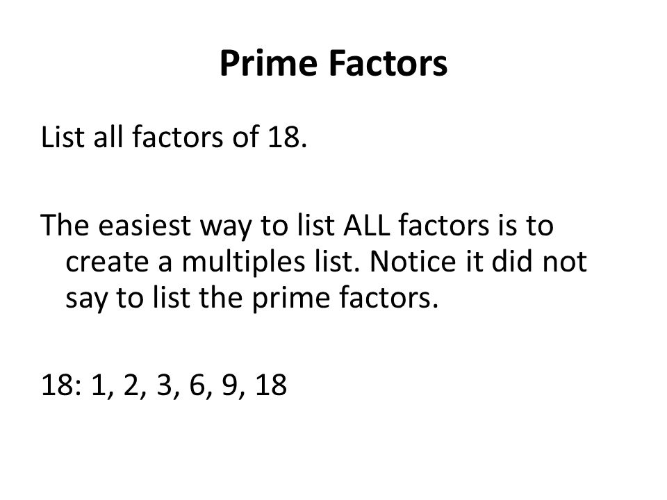 Prime Factors List all factors of 18. The easiest way to list ALL factors is to create a multiples list. Notice it did not say to list the prime facto