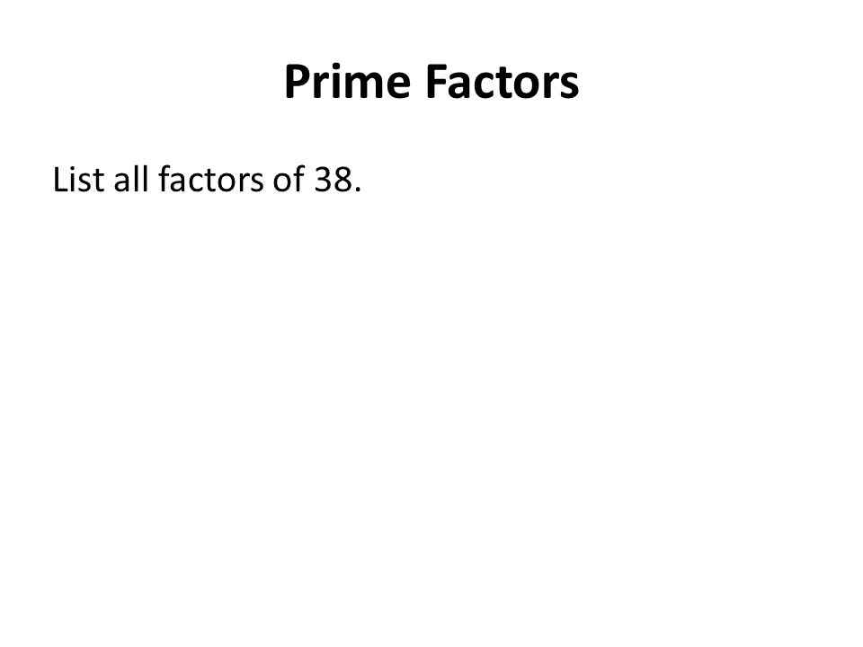 Prime Factors List all factors of 38.