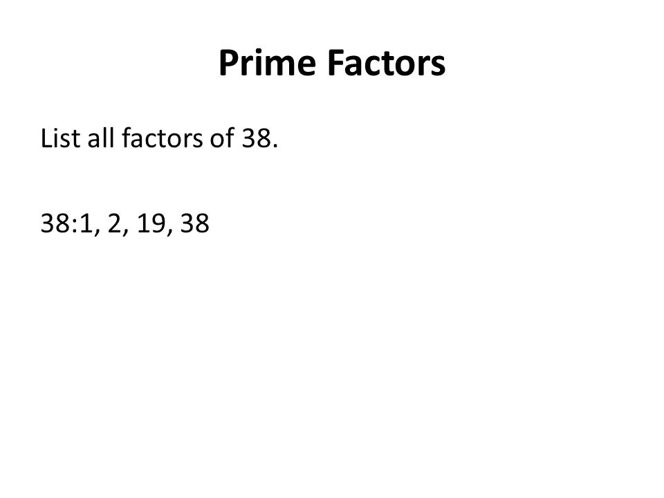 Prime Factors List all factors of 38. 38:1, 2, 19, 38