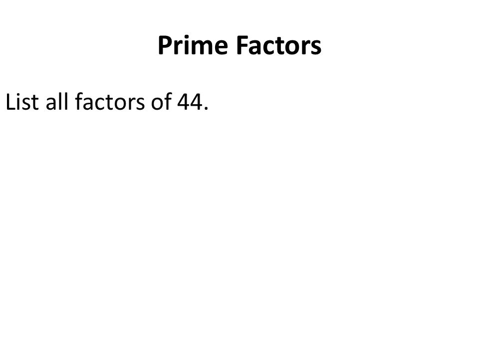 Prime Factors List all factors of 44.