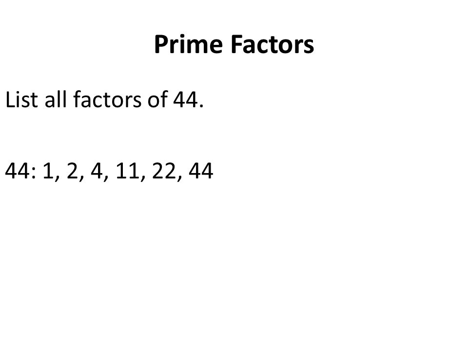 Prime Factors List all factors of 44. 44: 1, 2, 4, 11, 22, 44