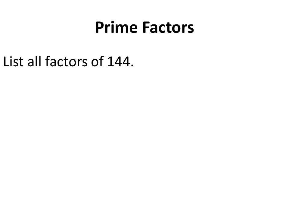 Prime Factors List all factors of 144.
