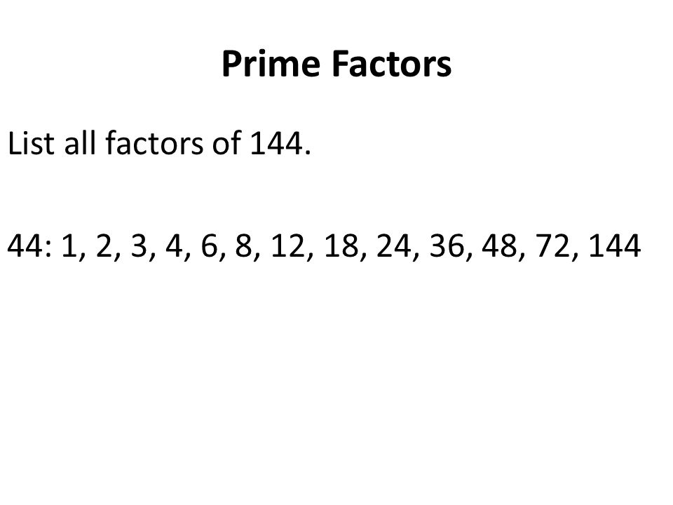 Prime Factors List all factors of 144. 44: 1, 2, 3, 4, 6, 8, 12, 18, 24, 36, 48, 72, 144