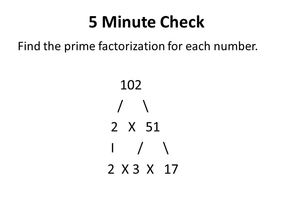 5 Minute Check Find the prime factorization for each number. 102 / \ 2 X 51 I / \ 2 X 3 X 17