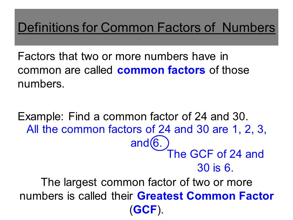 Definitions for Common Factors of Numbers Factors that two or more numbers have in common are called common factors of those numbers. Example: Find a