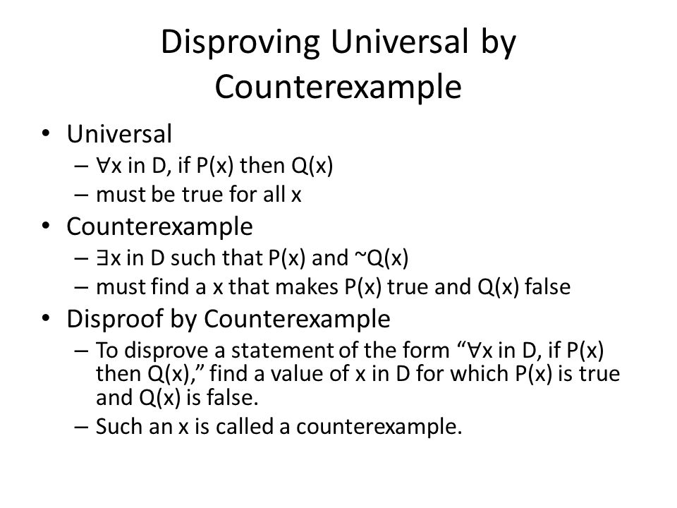 Disproving Universal by Counterexample Universal – ∀ x in D, if P(x) then Q(x) – must be true for all x Counterexample – ∃ x in D such that P(x) and ~
