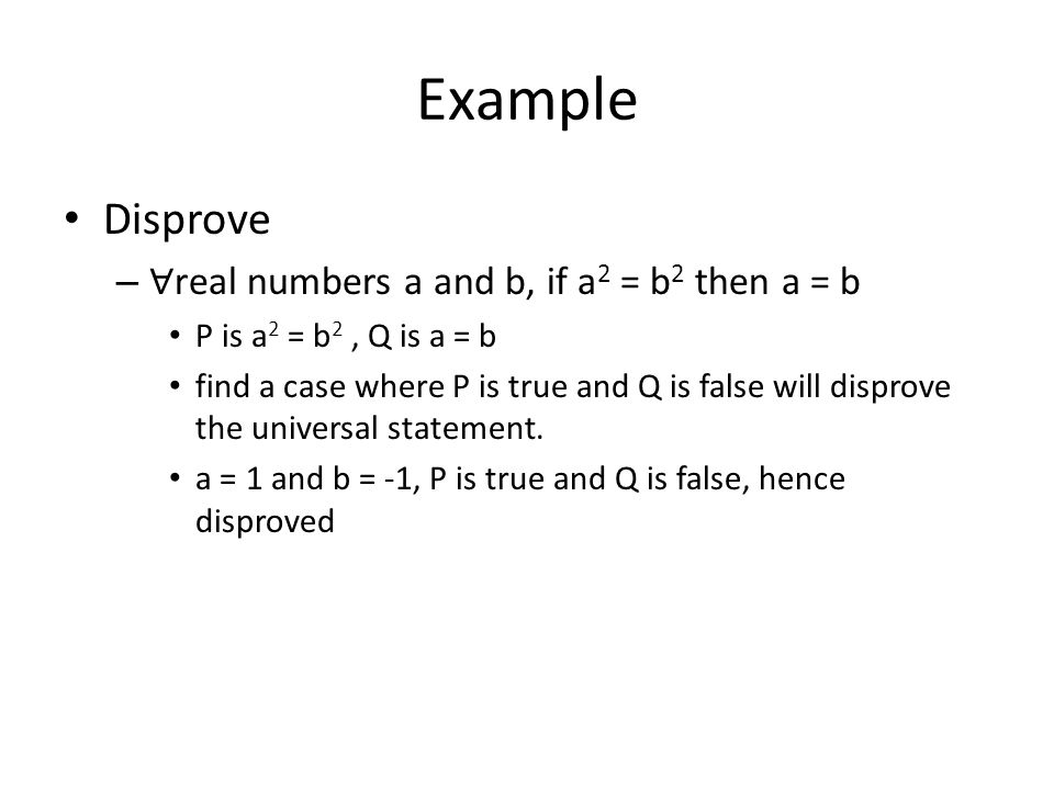 Example Disprove – ∀ real numbers a and b, if a 2 = b 2 then a = b P is a 2 = b 2, Q is a = b find a case where P is true and Q is false will disprove