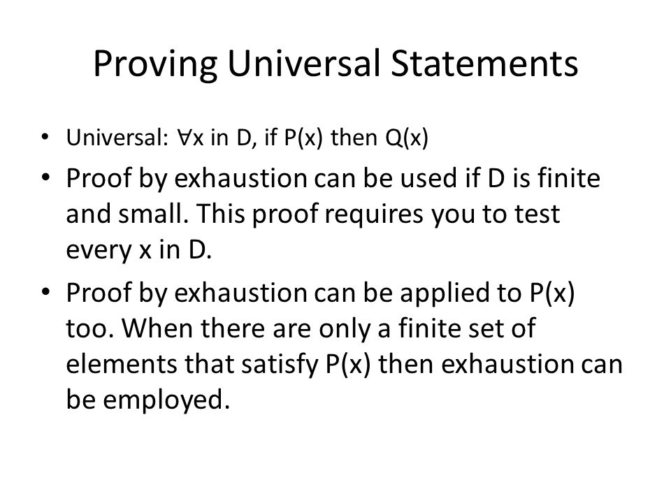 Proving Universal Statements Universal: ∀ x in D, if P(x) then Q(x) Proof by exhaustion can be used if D is finite and small. This proof requires you
