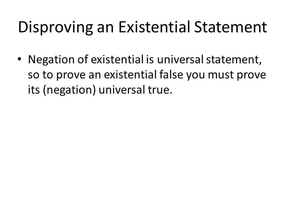 Disproving an Existential Statement Negation of existential is universal statement, so to prove an existential false you must prove its (negation) uni