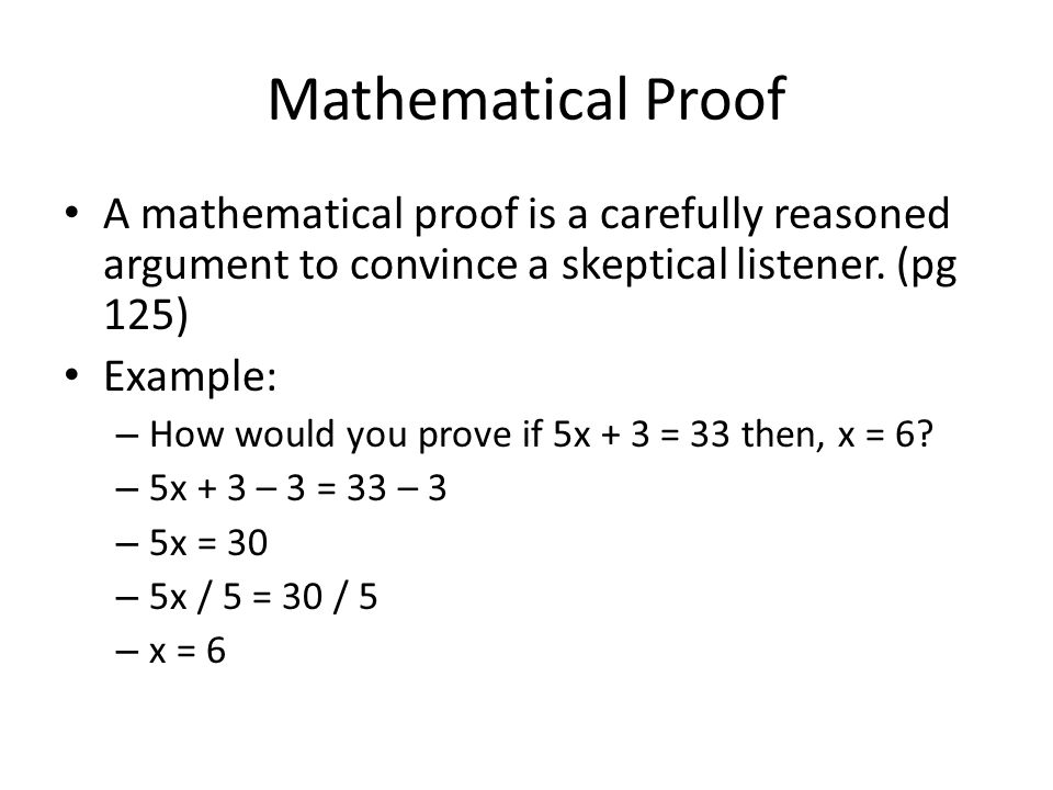 Mathematical Proof A mathematical proof is a carefully reasoned argument to convince a skeptical listener. (pg 125) Example: – How would you prove if