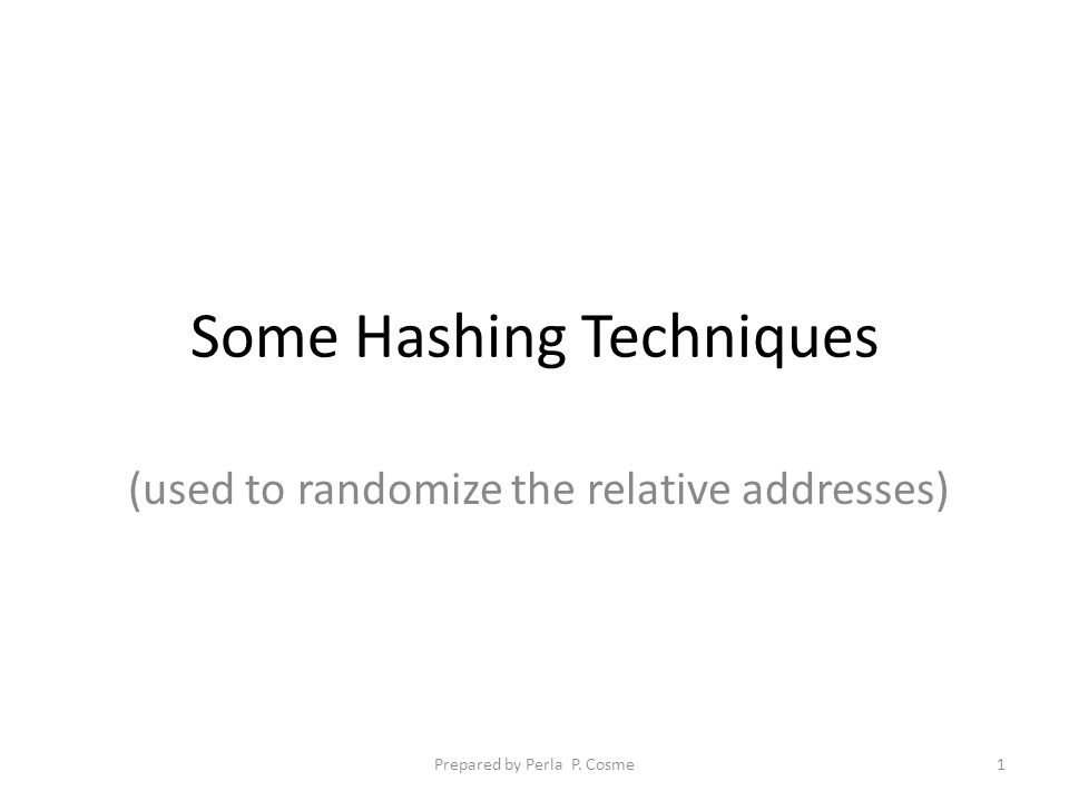 Some Hashing Techniques 1.Prime Number Division Remainder Method 2.Digit Extraction 3.Folding 4.Radix Conversion 5.Mid-Square Prepared by Perla P.