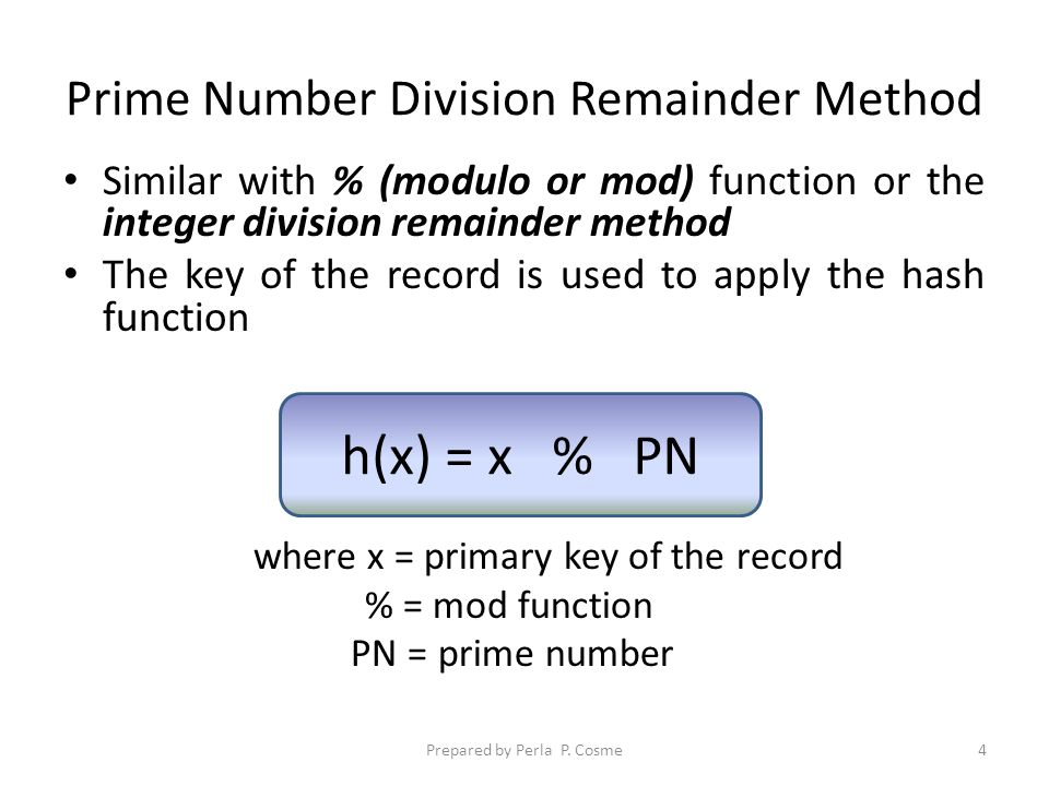 Prime Number Division Remainder Method Similar with % (modulo or mod) function or the integer division remainder method The key of the record is used to apply the hash function where x = primary key of the record % = mod function PN = prime number Prepared by Perla P.