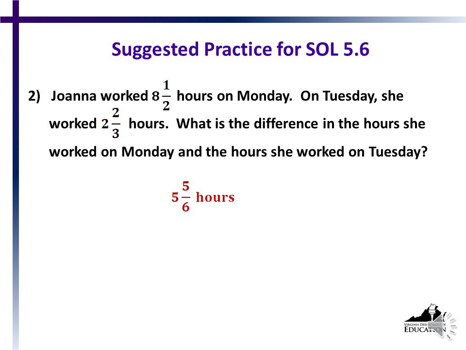 Suggested Practice for SOL 5.6 Students need additional practice with adding and subtracting mixed numbers and fractions in single- and multistep problems.