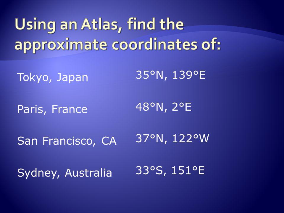 Tokyo, Japan Paris, France San Francisco, CA Sydney, Australia 35°N, 139°E 48°N, 2°E 37°N, 122°W 33°S, 151°E