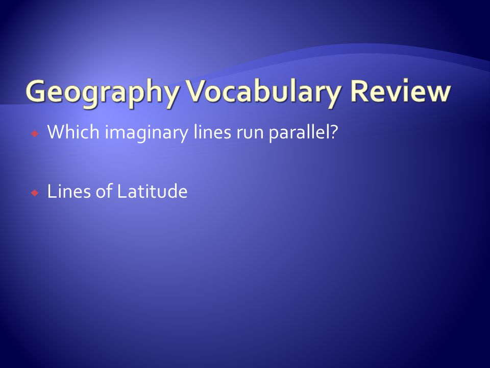  Which imaginary lines run parallel?  Lines of Latitude